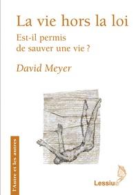 David Meyer - La vie hors la loi - Est-il permis de sauver une vie ?.