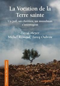 David Meyer et Michel Remaud - La vocation de la Terre sainte - Un juif, un chrétien et un musulman s'interrogent.