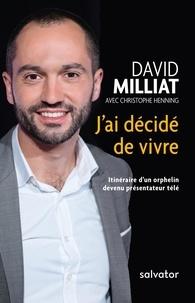 David Milliat - J'ai décidé de vivre - Itinéraire d'un orphelin devenu présentateur télé.