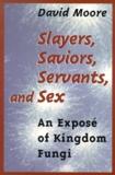 David Moore - Slayers, Saviors, Servants, and Sex. - an Exposé of Kingdom Fungi.