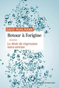 David Muhlmann - Retour à l'origine - Le désir de régression intra-utérine.