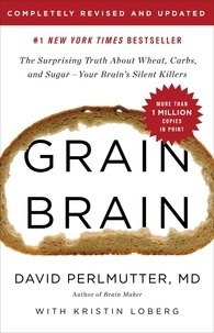David Perlmutter et Kristin Loberg - Grain Brain - The Surprising Truth about Wheat, Carbs, and Sugar--Your Brain's Silent Killers.