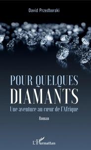 David Przedborski - Pour quelques diamants - Une aventure au coeur de l'Afrique.