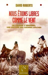 David Roberts - NOUS ETIONS LIBRES COMME LE VENT. - De Cochise à Geronimo, une histoire des guerres apaches.