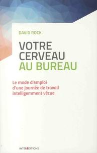 David Rock - Votre cerveau au bureau - Le mode d'emploi d'une journée de travail intelligemment vécue.
