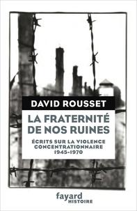 David Rousset - La fraternité de nos ruines - Ecrits sur la violence concentrationnaire (1945-1970).