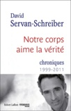 David Servan-Schreiber - Notre corps aime la vérité - Chroniques 1999-2011.