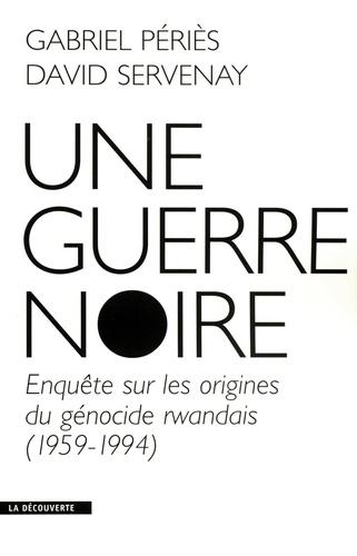 Une guerre noire. Enquête sur les origines du génocide rwandais (1959-1994)
