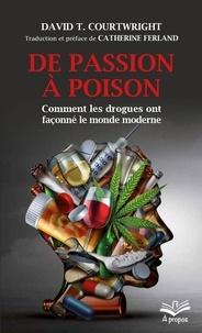 David T. Courtwright - De passion à poison. Comment les drogues ont façonné le monde moderne - Format de poche.