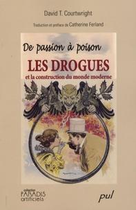David-T Courtwright - De passion à poison - Les drogues et la construction du monde moderne.