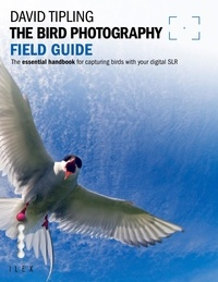 David Tipling - The Bird Photography Field Guide - The Essential Handbook for Capturing Birds with your digital SLR.
