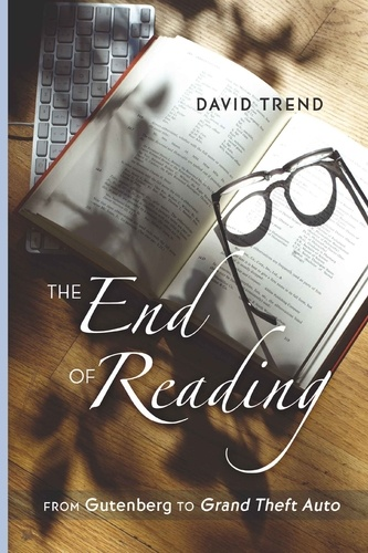 """David Trend - The End of Reading - From Gutenberg to Grand Theft Auto""""."""
