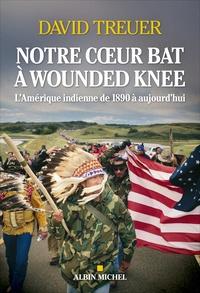 David Treuer - Notre coeur bat à Wounded Knee - L'Amérique indienne de 1890 à nos jours.