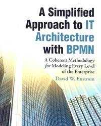 David W. Enstrom - A Simplified Approach to IT Architecture with BPMN - A Coherent Methodology for Modeling Every Level of the Enterprise.