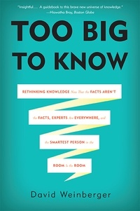 David Weinberger - Too Big to Know - Rethinking Knowledge Now That the Facts Aren't the Facts, Experts Are Everywhere, and the Smartest Person in the Room Is the Room.