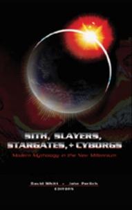 David Whitt et John Perlich - Sith, Slayers, Stargates, + Cyborgs - Modern Mythology in the New Millennium.