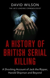 David Wilson - A History Of British Serial Killing - The Shocking Account of Jack the Ripper, Harold Shipman and Beyond.