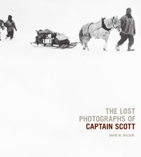 David Wilson - The Lost Photographs of Captain Scott /anglais.