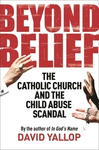 David Yallop - Beyond Belief - The Catholic Church and the Child Abuse Scandal.