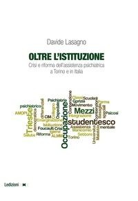 Davide Lasagno - Oltre l'istituzione - Crisi e riforma dell'assistenza psichiatrica a Torino e in Italia.