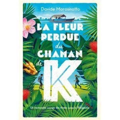 La fleur perdue du chaman de K. Un incroyable voyage des Andes jusqu'à l'Amazonie