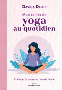 Davina Delor - Mon cahier de yoga au quotidien - Pratiquer le yoga pour respirer la joie.