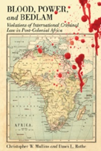 Dawn l. Rothe et Christopher w. Mullins - Blood, Power and Bedlam - Violations of International Criminal Law in Post-Colonial Africa.