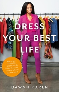 Dawnn Karen - Dress Your Best Life - How to Use Fashion Psychology to Take Your Look -- and Your Life -- to the Next Level.