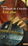 De chardin Teilhard - Etre plus.