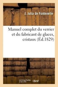 De fontenelle jean-sébastien-e Julia - Manuel complet du verrier et du fabricant de glaces, cristaux, pierres précieuses factices - , verres colorés, yeux artificiels, etc..