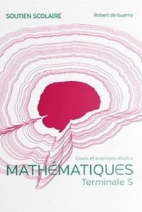De guerny Robert - Mathématiques Terminale S - Cours et exercices résolus.