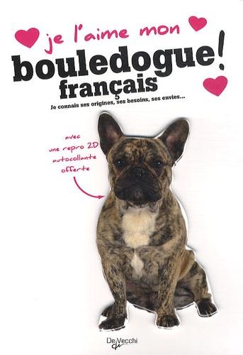 De Vecchi - Je l'aime mon Bouledogue français ! - Tout ce que je dois savoir pour le rendre heureux.