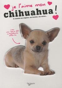 De Vecchi - Je l'aime mon chihuahua ! - Tout ce que je dois savoir pour le rendre heureux.