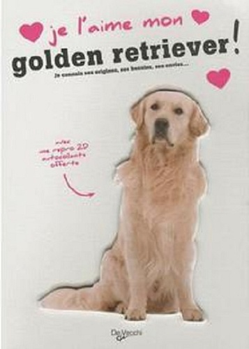 De Vecchi - Je l'aime mon golden retriever ! - Tout ce que je dois savoir pour le rendre heureux.