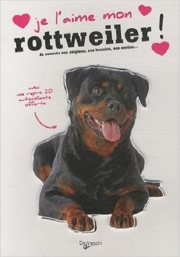 De Vecchi - Je l'aime mon rottweiler ! - Tout ce que je dois savoir pour le rendre heureux.