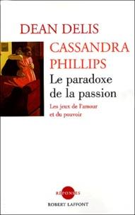 Dean Delis et Cassandra Philipps - Le paradoxe de la passion - Les jeux de l'amour et du pouvoir.