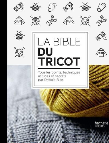 Debbie Bliss - La Bible du tricot - Toutes les techniques, points, astuces et secrets.