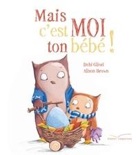 Debi Gliori et Alison Brown - Mais c'est moi ton bébé !.