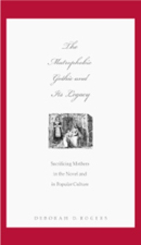 Deborah d. Rogers - The Matrophobic Gothic and Its Legacy - Sacrificing Mothers in the Novel and in Popular Culture.