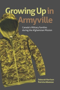 Deborah Harrison et Patrizia Albanese - Growing Up in Armyville - Canada's Military Families during the Afghanistan Mission.