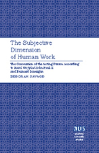 Deborah Savage - The Subjective Dimension of Human Work - The Conversion of the Acting Person According to Karol Wojtyla/John Paul II and Bernard Lonergan.