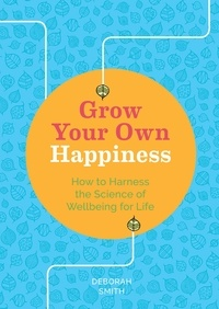 Deborah Smith - Grow Your Own Happiness - How to Harness the Science of Wellbeing for Life.