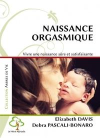 Debra Pascali-Bonaro et Elizabeth Marian Davis - Naissance orgasmique - Vivre une naissance sûre et satisfaisante.