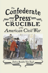 Debra Reddin van tuyll - The Confederate Press in the Crucible of the American Civil War.