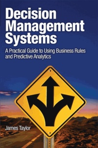 Decision Management Systems - A Practical Guide to Using Business Rules and Predictive Analytics.