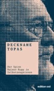 Deckname Topas - Der Spion Rainer Rupp in Selbstzeugnissen.