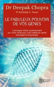 Deepak Chopra - Le fabuleux pouvoir de vos gènes - Comment influer positivement sur votre ADN pour une meilleure santé physique et psychique.