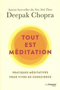 Deepak Chopra - Tout est méditation - Pratiques méditatives pour vivre en conscience.
