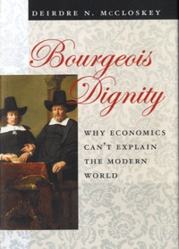 Deirdre Nansen McCloskey - Bourgeois Dignity - Why Economics Can't Explain the Modern World.