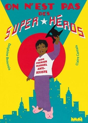 Delphine Beauvois et Claire Cantais - On n'est pas des super-héros - Mon premier manuel anti-sexiste.